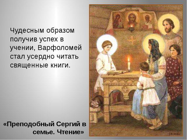 «Преподобный Сергий в семье. Чтение» Чудесным образом получив успех в учении,...
