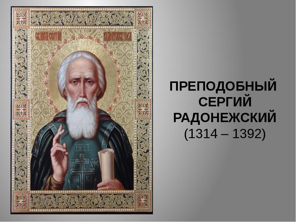 ПРЕПОДОБНЫЙ СЕРГИЙ РАДОНЕЖСКИЙ (1314 – 1392)