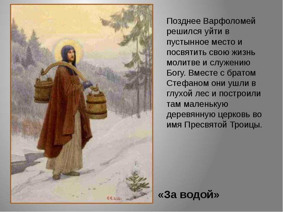 «За водой» Позднее Варфоломей решился уйти в пустынное место и посвятить свою...