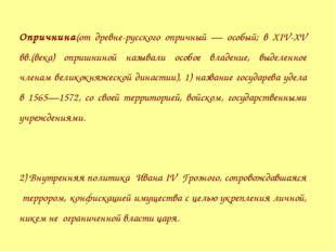 Опричнина(от древне-русского опричный — особый; в XIV-XV вв.(века) опришниной
