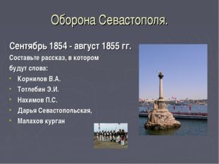 Оборона Севастополя. Сентябрь 1854 - август 1855 гг. Составьте рассказ, в кот