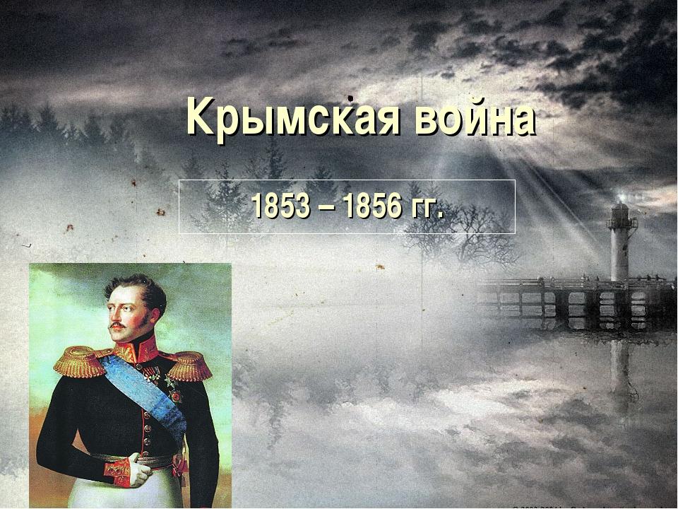 Крымская война 1853 – 1856 гг.