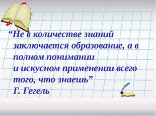 """""""Не в количестве знаний заключается образование, а в полном понимании и иску"""