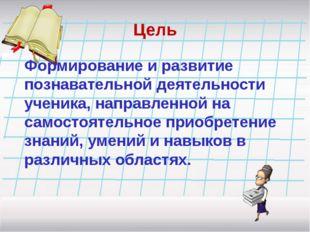 Цель Формирование и развитие познавательной деятельности ученика, направленно