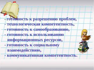 . - готовность к разрешению проблем, - технологическая компетентность, - гото