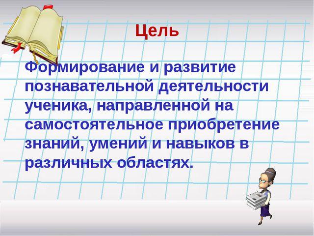 Цель Формирование и развитие познавательной деятельности ученика, направленно...