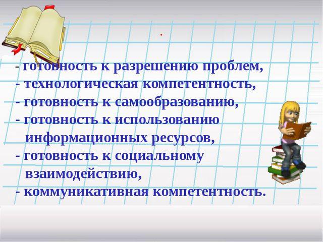 . - готовность к разрешению проблем, - технологическая компетентность, - гото...