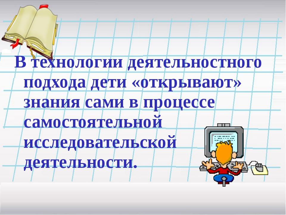 В технологии деятельностного подхода дети «открывают» знания сами в процессе...
