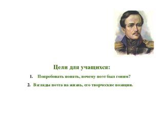 Цели для учащихся: Попробовать понять, почему поэт был гоним? Взгляды поэта