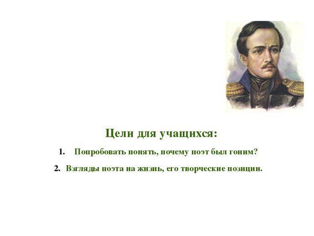 Цели для учащихся: Попробовать понять, почему поэт был гоним? Взгляды поэта...
