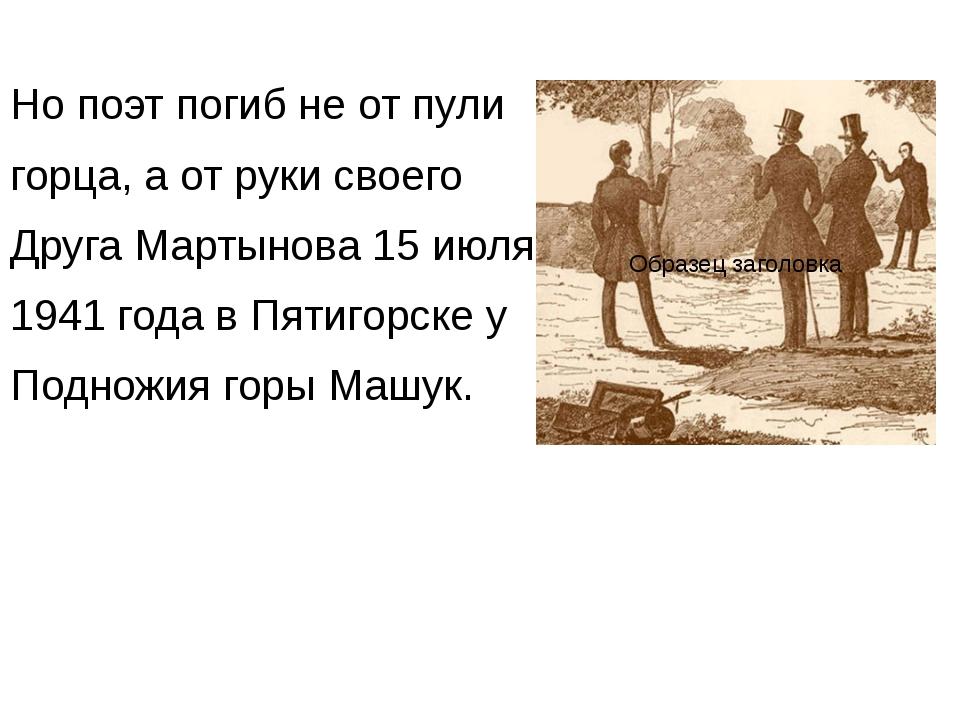Но поэт погиб не от пули горца, а от руки своего Друга Мартынова 15 июля 1941...