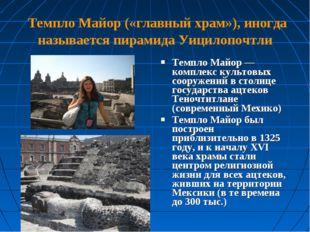 Темпло Майор («главный храм»), иногда называется пирамида Уицилопочтли Темпл