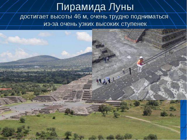 Пирамида Луны достигает высоты 46 м, очень трудно подниматься из-за очень узк...
