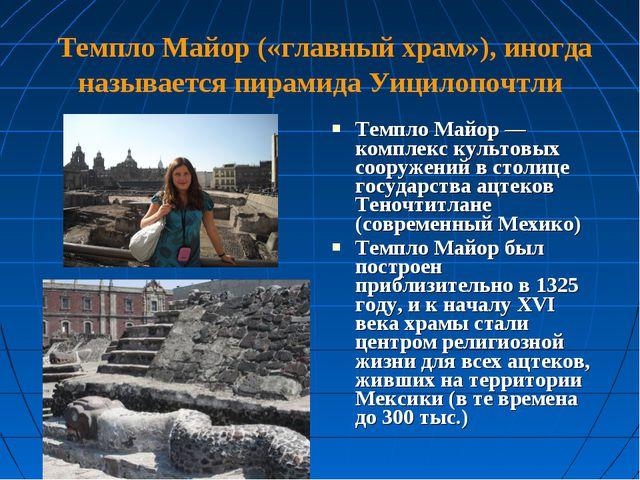 Темпло Майор («главный храм»), иногда называется пирамида Уицилопочтли Темпл...