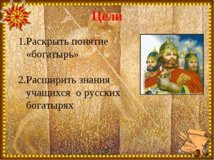 Цели Раскрыть понятие «богатырь» Расширить знания учащихся о русских богатырях