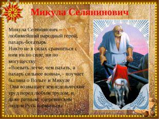 Микула Селянинович Микула Селянинович – любимейший народный герой, пахарь-бог