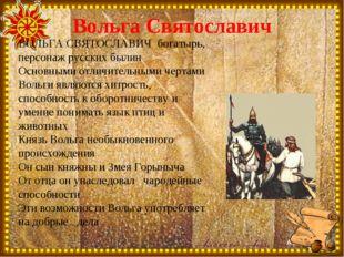 Вольга Святославич ВОЛЬГА СВЯТОСЛАВИЧ богатырь, персонаж русских былин Основн