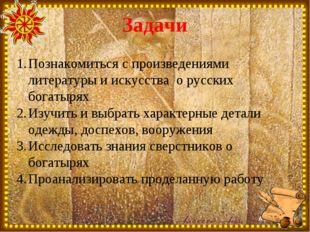 Задачи Познакомиться с произведениями литературы и искусства о русских богаты