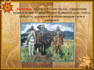 Богатыри - это герои русских былин, совершавшие подвиги во имя Родины, челове