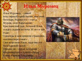 Илья Муромец Илья Муромец - самый популярный герой былин, могучий богатырь Ро
