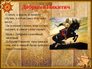 Добрыня Никитич Статен, и высок, и грамоте обучен, и в бою смел, и на пиру ве