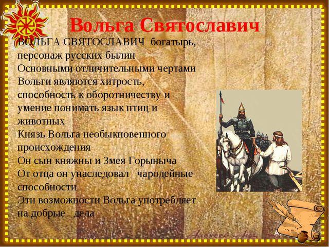 Вольга Святославич ВОЛЬГА СВЯТОСЛАВИЧ богатырь, персонаж русских былин Основн...