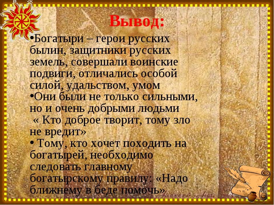Вывод: Богатыри – герои русских былин, защитники русских земель, совершали во...