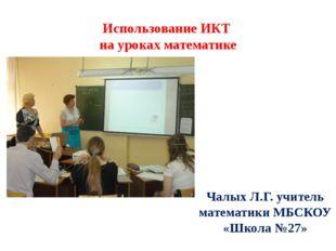 Использование ИКТ на уроках математике Чалых Л.Г. учитель математики МБСКОУ «