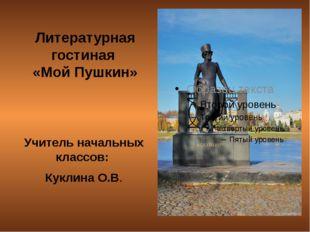 Литературная гостиная «Мой Пушкин» Учитель начальных классов: Куклина О.В.