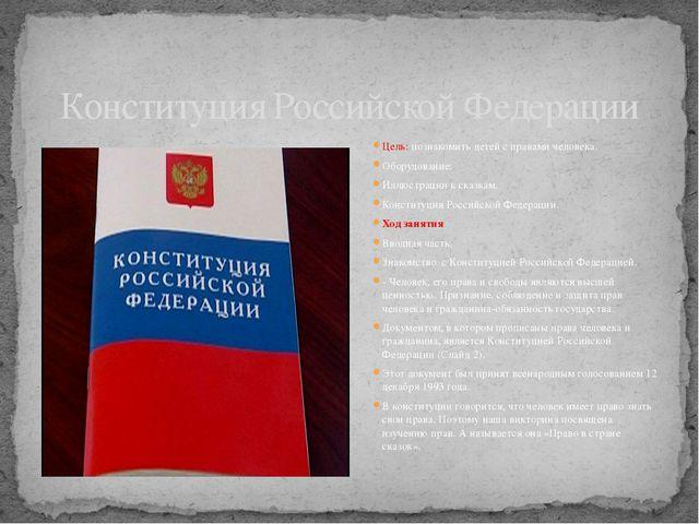 Конституция Российской Федерации Цель: познакомить детей с правами человека....