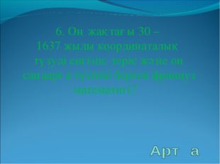 6. Оң жақтағы 30 – 1637 жылы координаталық түзуді енгізіп, теріс және оң санд