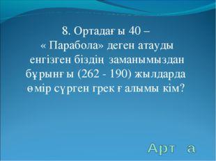 8. Ортадағы 40 – « Парабола» деген атауды енгізген біздің заманымыздан бұрынғ