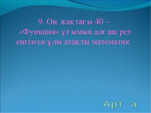 9. Оң жақтағы 40 – «Функция» ұғымын алғаш рет енгізген ұлы атақты математик