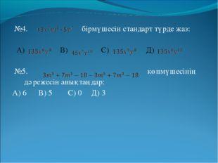 №4. бірмүшесін стандарт түрде жаз: А) В) С) Д) №5. көпмүшесінің дәрежесін ан