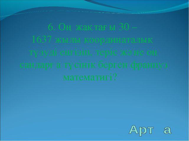 6. Оң жақтағы 30 – 1637 жылы координаталық түзуді енгізіп, теріс және оң санд...