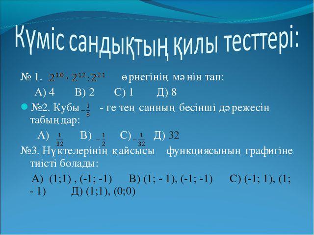 № 1. өрнегінің мәнін тап: А) 4 В) 2 С) 1 Д) 8 №2. Кубы - ге тең санның бесін...