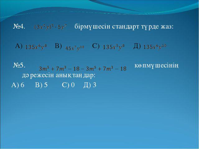 №4. бірмүшесін стандарт түрде жаз: А) В) С) Д) №5. көпмүшесінің дәрежесін ан...