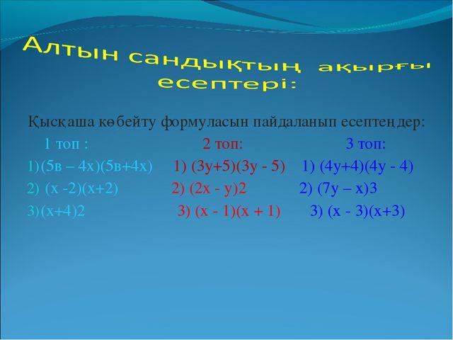 Қысқаша көбейту формуласын пайдаланып есептеңдер: 1 топ : 2 топ: 3 топ: (5в –...