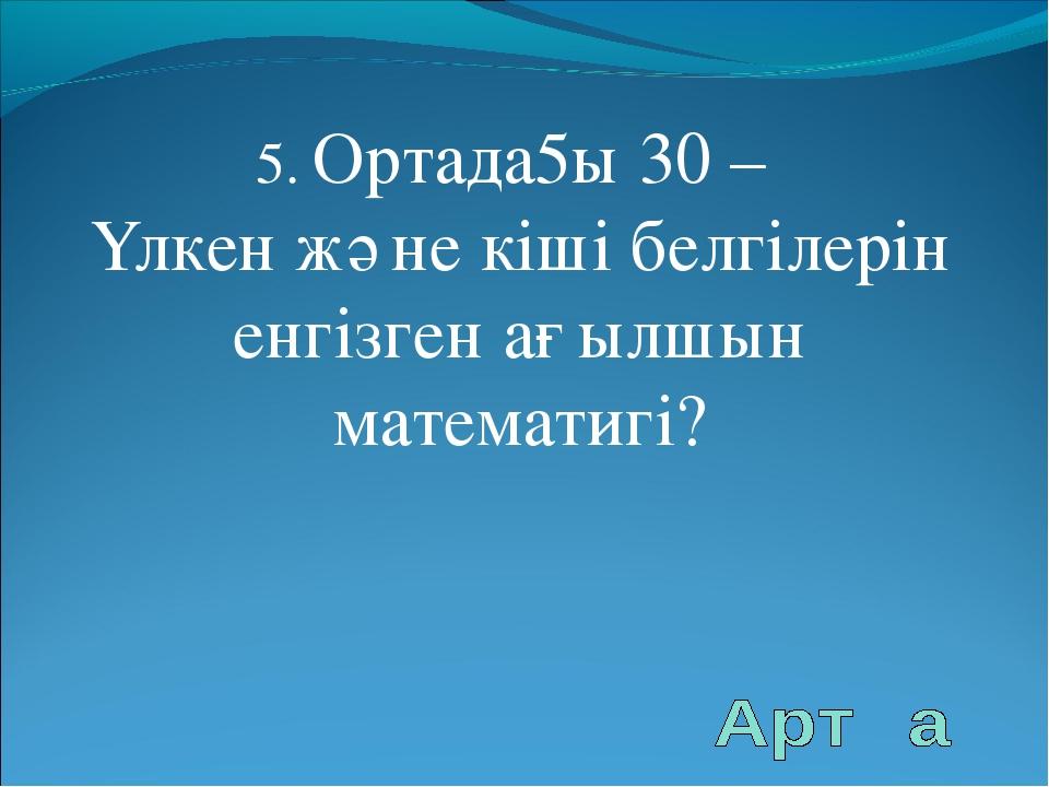 5. Ортада5ы 30 – Үлкен және кіші белгілерін енгізген ағылшын математигі?