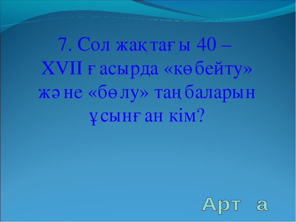7. Сол жақтағы 40 – XVII ғасырда «көбейту» және «бөлу» таңбаларын ұсынған кім?