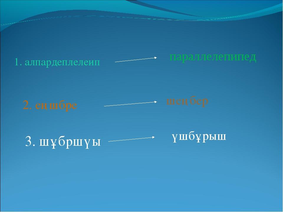 параллелепипед шеңбер үшбұрыш 1. алпардеплелеип 2. еңшбре 3. шұбршүы