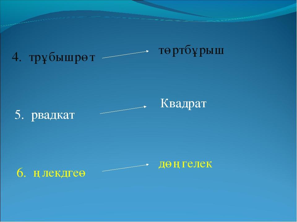 төртбұрыш Квадрат дөңгелек 4. трұбышрөт 5. рвадкат 6. ңлекдгеө