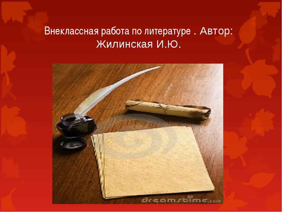 Внеклассная работа по литературе . Автор: Жилинская И.Ю.