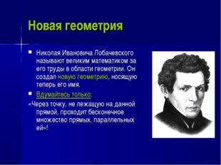 Новая геометрия Николая Ивановича Лобачевского называют великим математиком з