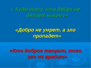 « Худо тому, кто добра не делает никому» «Добро не умрет, а зло пропадет» «Кт