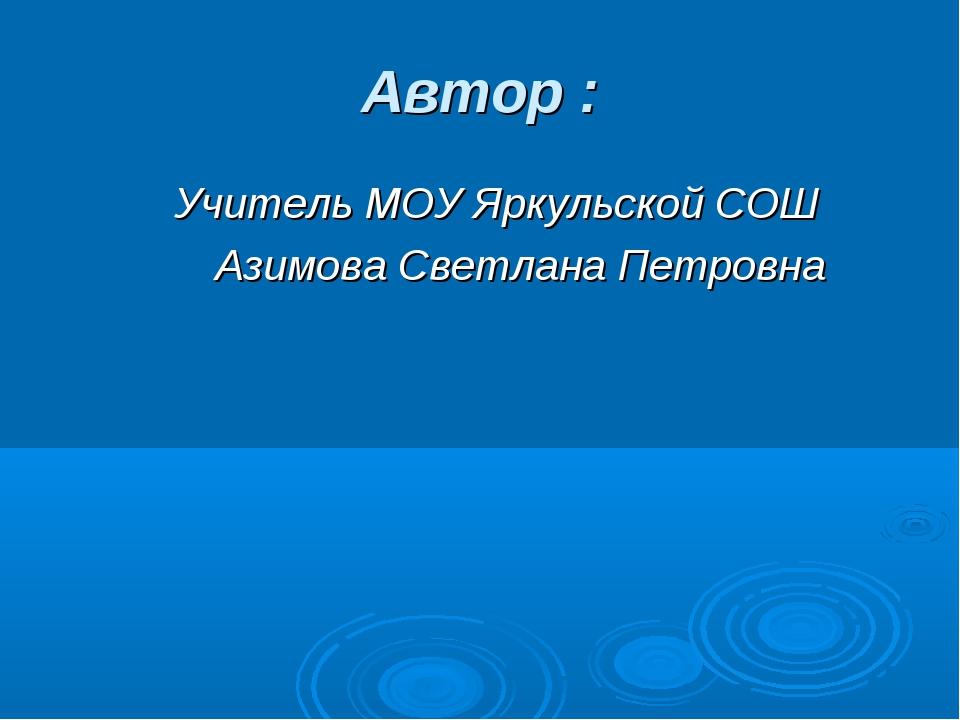 Автор : Учитель МОУ Яркульской СОШ Азимова Светлана Петровна