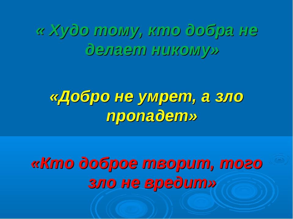 « Худо тому, кто добра не делает никому» «Добро не умрет, а зло пропадет» «Кт...