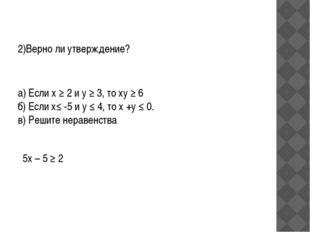 2)Верно ли утверждение? а) Если х ≥ 2 и у ≥ 3, то ху ≥ 6 б) Если х≤ -5 и у ≤