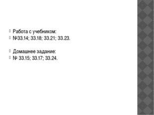 Работа с учебником: №33.14; 33.18; 33.21; 33.23. Домашнее задание: № 33.15;