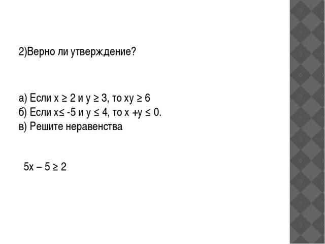2)Верно ли утверждение? а) Если х ≥ 2 и у ≥ 3, то ху ≥ 6 б) Если х≤ -5 и у ≤...
